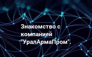 "Знакомство с компанией ""УралАрмаПром""."